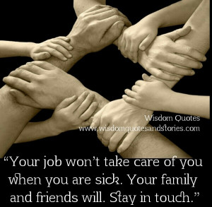 Your job won't take care of you when you are sick. Your family and ...