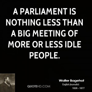 Parliament is nothing less than a big meeting of more or less idle ...