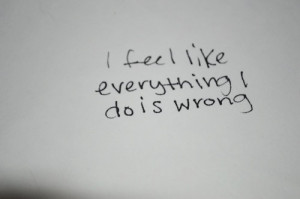 feel like everything i do is wrong.