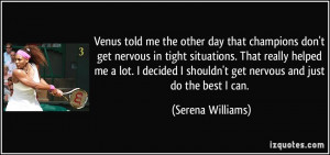 Venus told me the other day that champions don't get nervous in tight ...