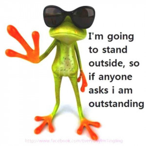 ... to stand outside | smart if anyone asks I am outstanding funny frog