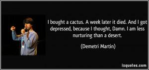 ... depressed, because I thought, Damn. I am less nurturing than a desert