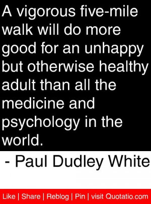... and psychology in the world paul dudley white # quotes # quotations