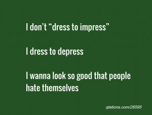 """quote of the day: I don't """"dress to impress"""" I dress to depress ..."""