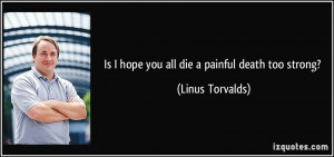 Is I hope you all die a painful death too strong? - Linus Torvalds