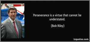 Perseverance is a virtue that cannot be understated. - Bob Riley