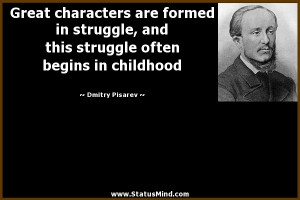 Great characters are formed in struggle, and this struggle often ...