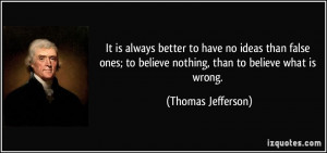 It is always better to have no ideas than false ones; to believe ...