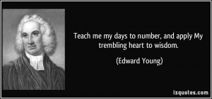 Teach me my days to number, and apply My trembling heart to wisdom ...