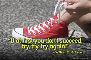 """... you don't succeed, try, try, try again."""" ~ William E. Hickson"""