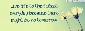 Live life to the fullest everyday because there might be no tomorrow ...