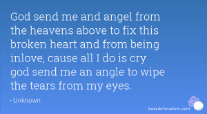 God send me and angel from the heavens above to fix this broken heart ...