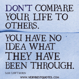 your life quotes, DON'T COMPARE YOUR LIFE TO OTHERS. YOU HAVE NO ...