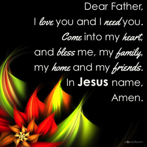... you and i need you come into my heart and bless me my family my home