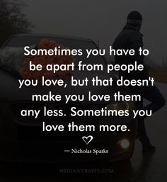 you have to be apart from people you love, but that doesn`t make you ...