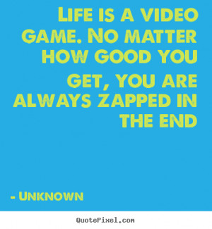 Life is a video game. No matter how good you get, you are always ...