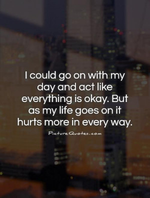 ... . But as my life goes on it hurts more in every way Picture Quote #1