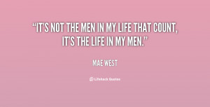 It's not the men in my life that count, it's the life in my men.""