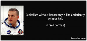 Capitalism without bankruptcy is like Christianity without hell ...