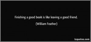 Finishing a good book is like leaving a good friend. - William Feather