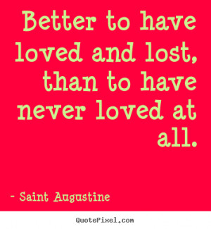 ... lost, than to have never loved at all. Saint Augustine good love quote