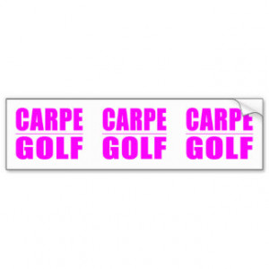 Funny Girl Golfers Quotes : Carpe Golf Bumper Stickers