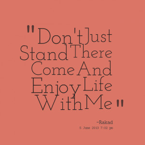 Quotes Picture: don't just stand there come and enjoy life with me