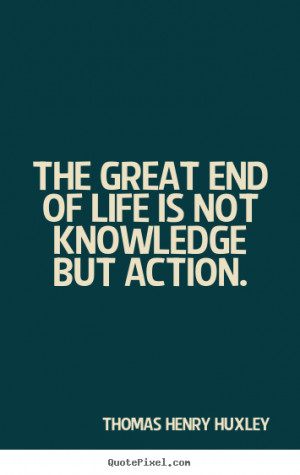 The great end of life is not knowledge but action. Thomas Henry Huxley ...