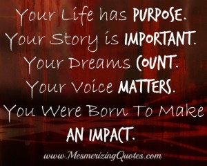 has purpose. Your Story is important. Your Dreams count. Your Voice ...