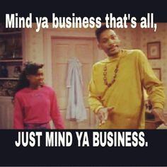 Mind ya business that's alllllll just mind ya business