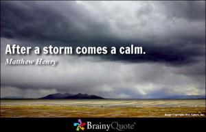 After a storm comes a calm. - Matthew Henry