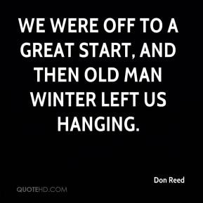 Don Reed - We were off to a great start, and then Old Man Winter left ...