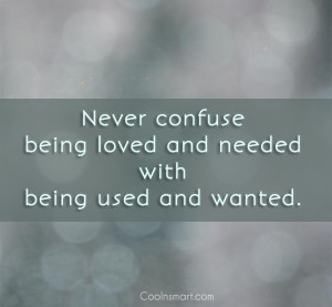 Being Used Quote: Never confuse being loved and needed with...