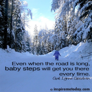 Even when the road is long, baby steps will get you there every time.
