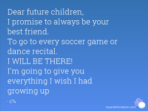 Dear future children, I promise to always be your best friend. To go ...