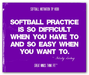 Softball practice is so difficult when you have to and so easy when ...