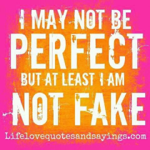 may not be perfect but at least I am not fake.