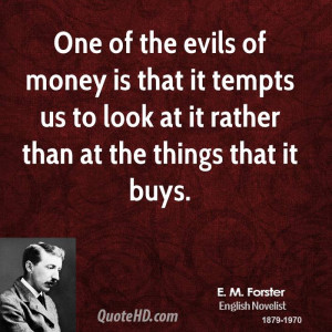 One of the evils of money is that it tempts us to look at it rather ...