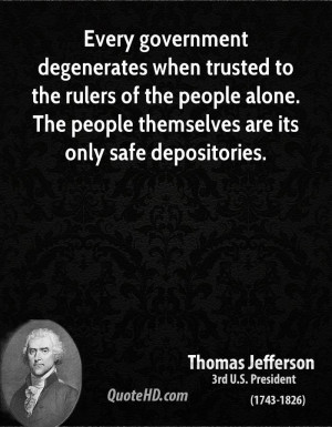 Every government degenerates when trusted to the rulers of the people ...