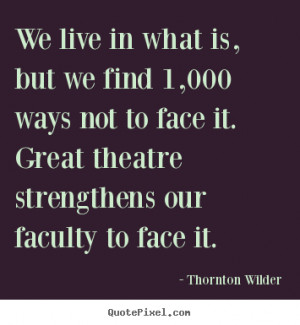 Thornton Wilder Quotes - We live in what is, but we find 1,000 ways ...