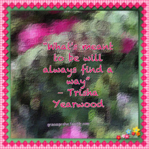 quotes What's meant to be will always find a way-Trisha Yearwood