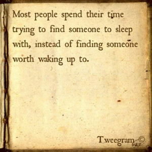... find someone to sleep with, instead of finding someone worth waking up