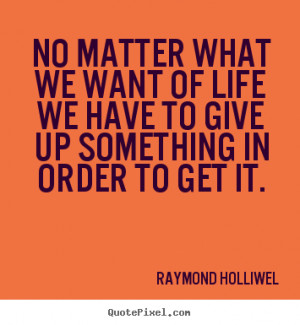 Quotes about life - No matter what we want of life we have to give up ...