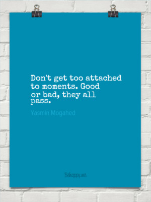 Don't get too attached to moments. good or bad, they all pass. by ...
