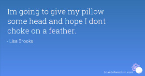 Im going to give my pillow some head and hope I dont choke on a ...