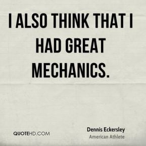 Dennis Eckersley - I also think that I had great mechanics.
