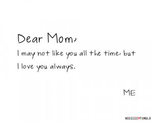 Dear mom, I may not like you all the time, but I love you always. ME