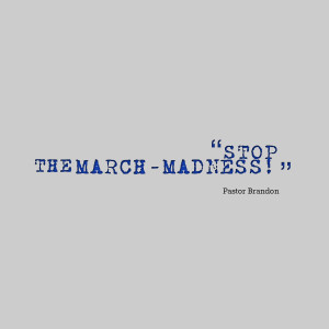 Quotes Picture: stop the marchmadness!