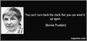 You can't turn back the clock. But you can wind it up again. - Bonnie ...