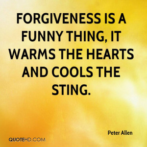 Forgiveness is a funny thing, it warms the hearts and cools the sting.